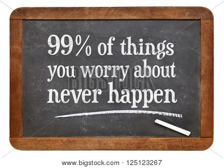 99% of things you worry about never happen - wisdom words in white chalk text on a vintage slate blackboard