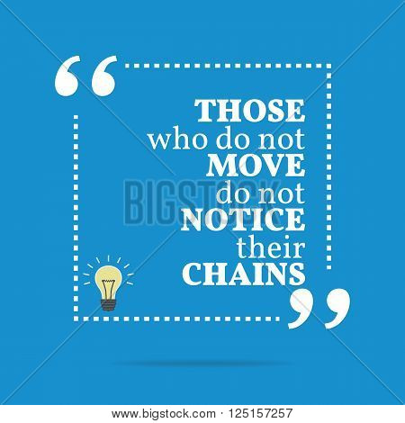 Inspirational Motivational Quote. Those Who Do Not Move Do Not Notice Their Chains.