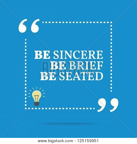Inspirational Motivational Quote. Be Sincere Be Brief Be Seated.