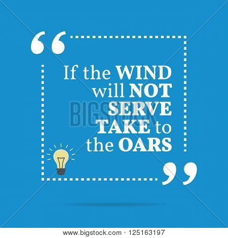 Inspirational Motivational Quote. If The Wind Will Not Serve Take To The Oars.