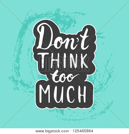 Hand drawn typography lettering phrase Don't Think Too Much on the blue grunge hand drawn background. Modern motivational calligraphy for typography greeting and invitation card or t-shirt print.