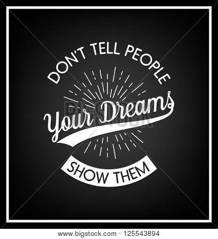 Don't tell people your dreams, show them - Quote typographical background. Vintage typography background, vintage typography design, vintage typography art, vintage typography label, vintage typography icon, vintage typography print for t-shirt, retro typ