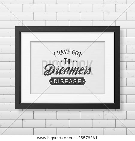 I have got the dreamers diseas - Quote typographical background in the realistic square black frame on the brick wall background. Vintage typography background, mockup for design, vintage typography design, vintage typography art, vintage typography label