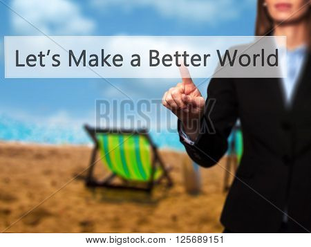Let's Make A Better World  - Businesswoman Hand Pressing Button On Touch Screen Interface.