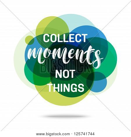 Collect Moments Not Things - Creative Quote. Abstract colorful background with quote. Vector illustration.