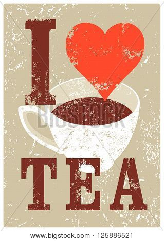 I Love Tea. Tea typographical vintage style grunge poster. Retro vector illustration.