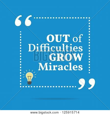 Inspirational Motivational Quote. Out Of Difficulties Grow Miracles.