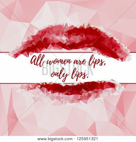 Abstract light pink polygonal background with red lips and phrase All women are lips only lips. Vector illustration