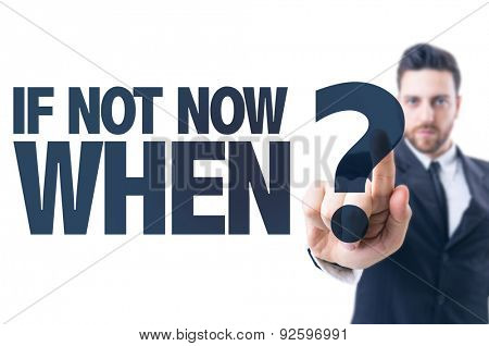 Business man pointing the text: If Not Now When?