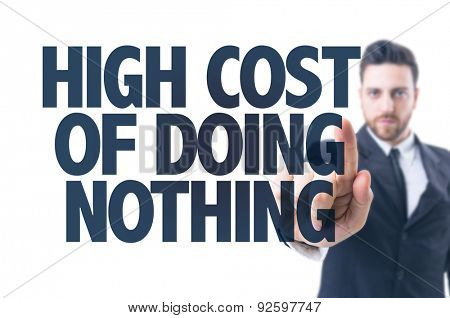 Business man pointing the text: High Cost of Doing Nothing