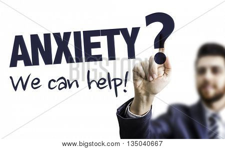 Business Man Pointing the Text: Anxiety? We Can Help!