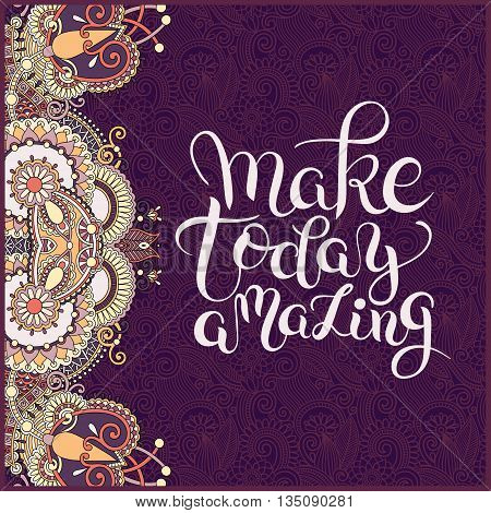 make today amazing hand drawn typography poster on ethnic floral paisley pattern, inspirational vector typography illustration
