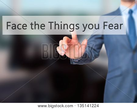 Face The Things You Fear - Businessman Hand Pressing Button On Touch Screen Interface.