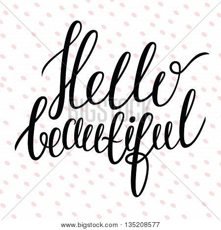 Hand drawn lettering - Hello beautiful. Modern brush calligraphy. Positive quote. Hello beautiful card.