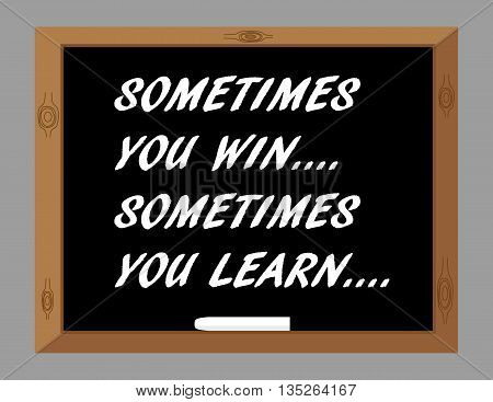 The phrase Sometimes You Win Sometimes You Learn in white text on a blackboard as a reminder that even when you lose you can take something from the experience