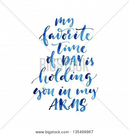 My favorite time of day is holding you in my arms card. Hand drawn watercolor lettering. Abstract watercolor background. Ink illustration. Isolated on white background.