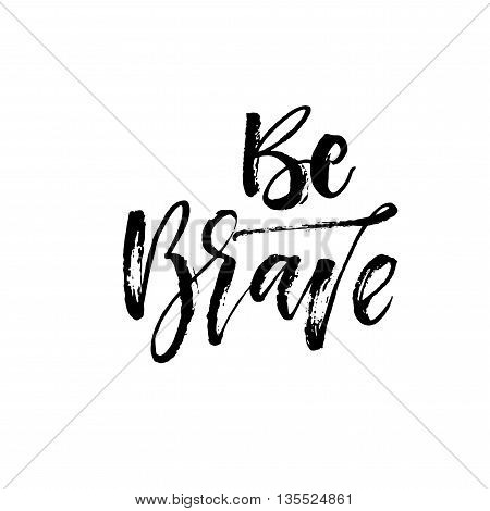 Be brave hand drawn card. Ink illustration. Modern brush calligraphy. Isolated on white background. Hand drawn typography poster.