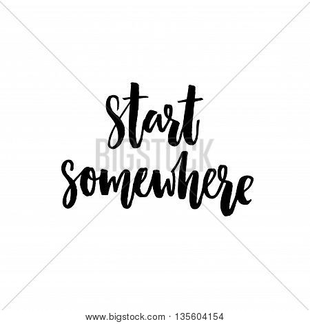 Start somewhere. Motivational quote about sport, life and business. Vector black lettering isolated on white background