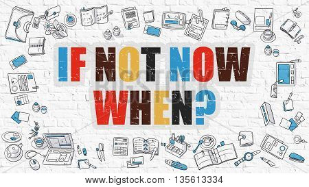 If Not Now When. Multicolor Inscription on White Brick Wall with Doodle Icons Around. Modern Style Illustration with Doodle Design Icons. If Not Now When on White Brickwall Background.