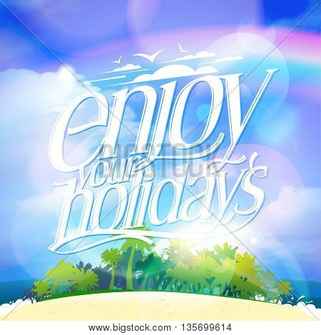 Enjoy your holidays quote card with tropical island, palms,  beach line and big bright blue sky backdrop
