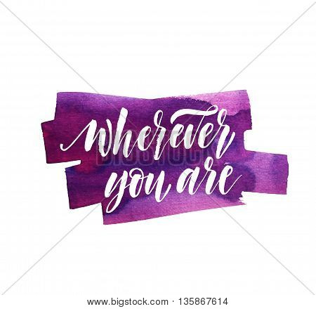 Hand drawn watercolor purple abstract background. Wherever you are card. Modern brush calligraphy. Hand drawn lettering background. Ink illustration. Isolated on white background.