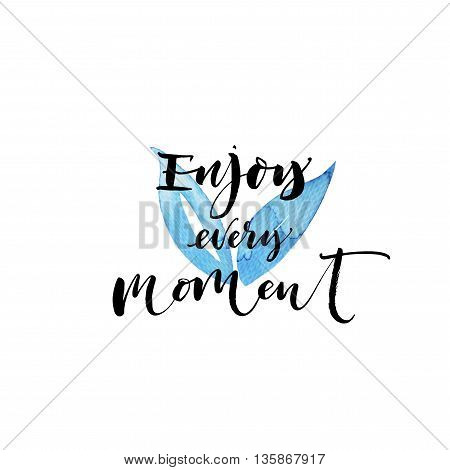 Enjoy every moment card. Hand drawn positive and inspirational quote. Abstract watercolor element. Ink illustration. Modern brush calligraphy. Isolated on white background.