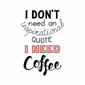Hand Drawn Lettering Funny Quote I Dont Need An Inspirational Quote I Need Coffee. Isolated Objects  poster