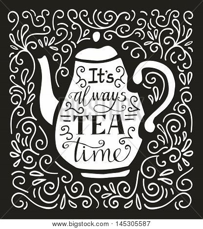 Vector illustration Tea Time with lettering in black and white. Doodle teapot with hand written inscription It's always tea time. Script on isolated silhouette on black background with swirls.