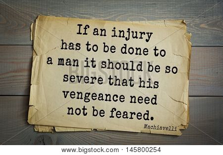 Aphorism by Machiavelli (1469-1527), Italian thinker, philosopher, writer, politician.If an injury has to be done to a man it should be so severe that his vengeance need not be feared.