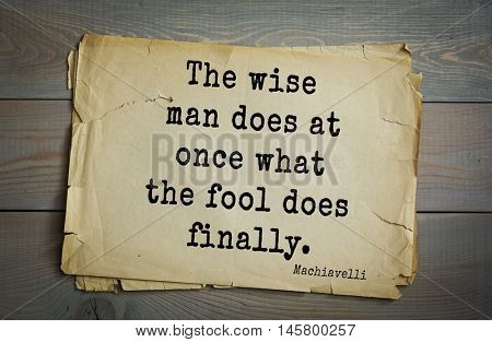 Aphorism by Machiavelli (1469-1527), Italian thinker, philosopher, writer, politician.The wise man does at once what the fool does finally.