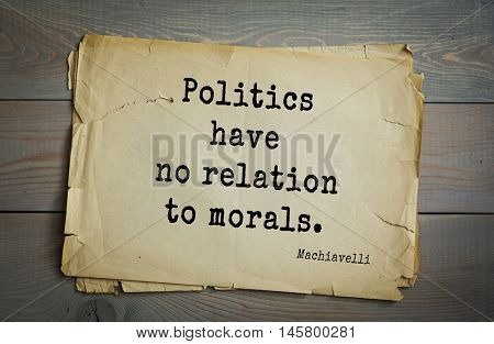 Aphorism by Machiavelli (1469-1527), Italian thinker, philosopher, writer, politician.Politics have no relation to morals.