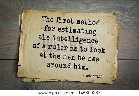 Aphorism by Machiavelli (1469-1527), Italian thinker, philosopher, writer, politician. The first method for estimating the intelligence of a ruler is to look at the men he has around him.