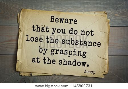 Aphorism by Aesop,  ancient Greek poet and fabulist. Beware that you do not lose the substance by grasping at the shadow.