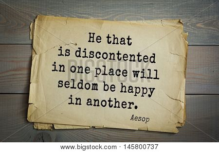 Aphorism by Aesop,  ancient Greek poet and fabulist. He that is discontented in one place will seldom be happy in another.