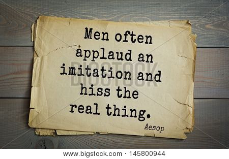 Aphorism by Aesop,  ancient Greek poet and fabulist. Men often applaud an imitation and hiss the real thing.