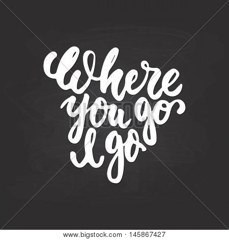 Where you go I go - hand drawn lettering phrase isolated on the chalkboard background. Fun brush ink inscription for photo overlays, greeting card or t-shirt print, poster design.