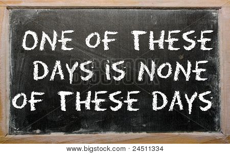 "Proverb ""one Of These Days Is None Of These Days"" Written On A Blackboard"