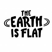 The Earth Is Flat. Lettering. Inscription. Black White Flat Earth Concept Illustration. Ancient Cosm poster