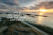 Motivational And Inspirational Quotes - Life Is Too Short To Live The Same Day Twice. poster