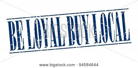 Be Loyal Buy Local Blue Grunge Vintage Stamp Isolated On White Background