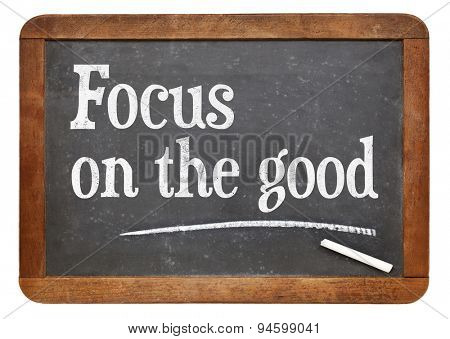 Focus on the good - positivity concept - text on a vintage slate blackboard
