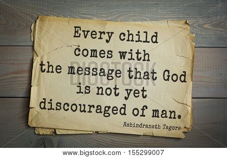 Top 40 quotes by Rabindranath Tagore - Indian writer, poet, musician, winner of Nobel Prize.  Every child comes with the message that God is not yet discouraged of man.
