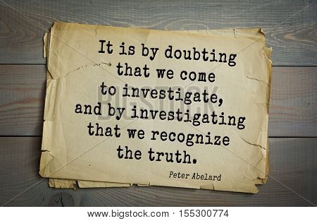 Top 5 quotes by Peter Abelard medieval French scholastic philosopher, theologian, preeminent logician.It is by doubting that we come to investigate, and by investigating that we recognize the truth.