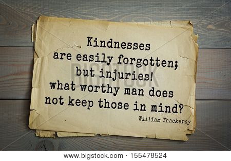 Top 30 quotes by William Thackeray - English writer of the XIX century.Kindnesses are easily forgotten; but injuries! what worthy man does not keep those in mind?