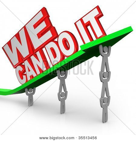 The words We Can Do It lifted on an arrow by a team of people or workers working together to complete a common goal and reach success for the group