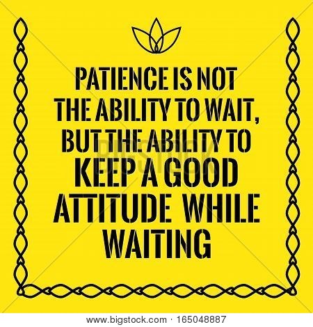 Motivational quote. Patience is not the ability to wait but the ability to keep a good attitude while waiting. On yellow background.