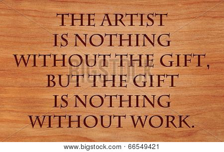 The artist is nothing without the gift, but the gift is nothing without work - quote on wooden red oak background