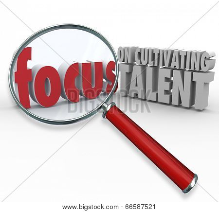 Focus on Cultivating Talent 3d words magnifying glass to illustrate finding skilled employees