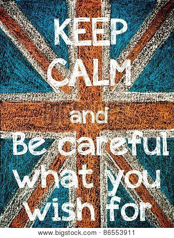 Keep Calm and Be Careful What You Wish For.