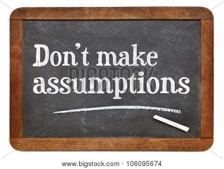 Do not make assumptions advice or reminder   - text in white chalk on a vintage slate blackboard